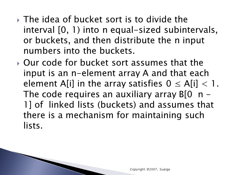 The idea of bucket sort is to divide the interval [0, 1) into n equal-sized subintervals, or buckets, and then distribute the n input numbers into the buckets.